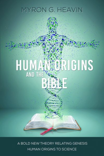 Human Origins and the Bible: A Bold New Theory Relating Genesis Human Origins to Science